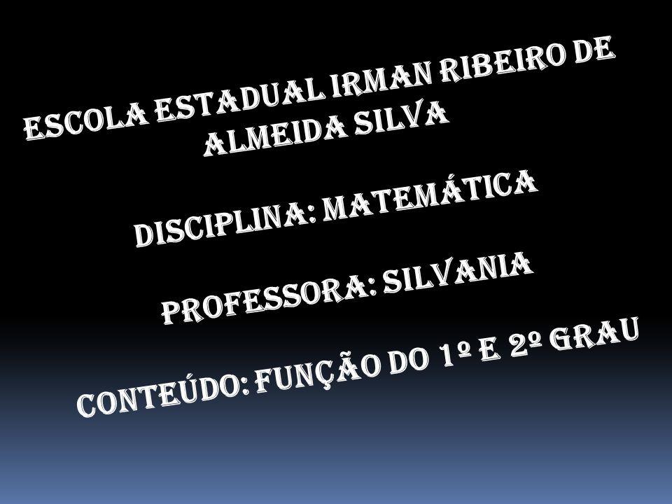Escola Estadual Irman Ribeiro de Almeida Silva DISCIPLINA: Matemática PROFESSORA: Silvania CONTEÚDO: Função do 1º e 2º Grau