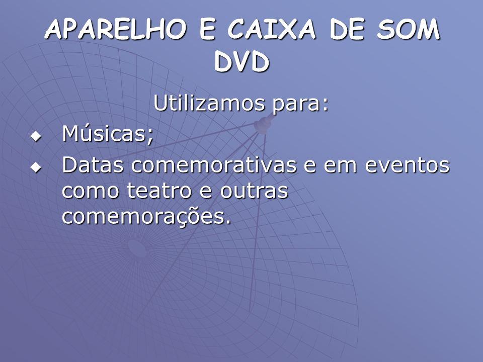 APARELHO E CAIXA DE SOM DVD Utilizamos para: Músicas; Músicas; Datas comemorativas e em eventos como teatro e outras comemorações. Datas comemorativas
