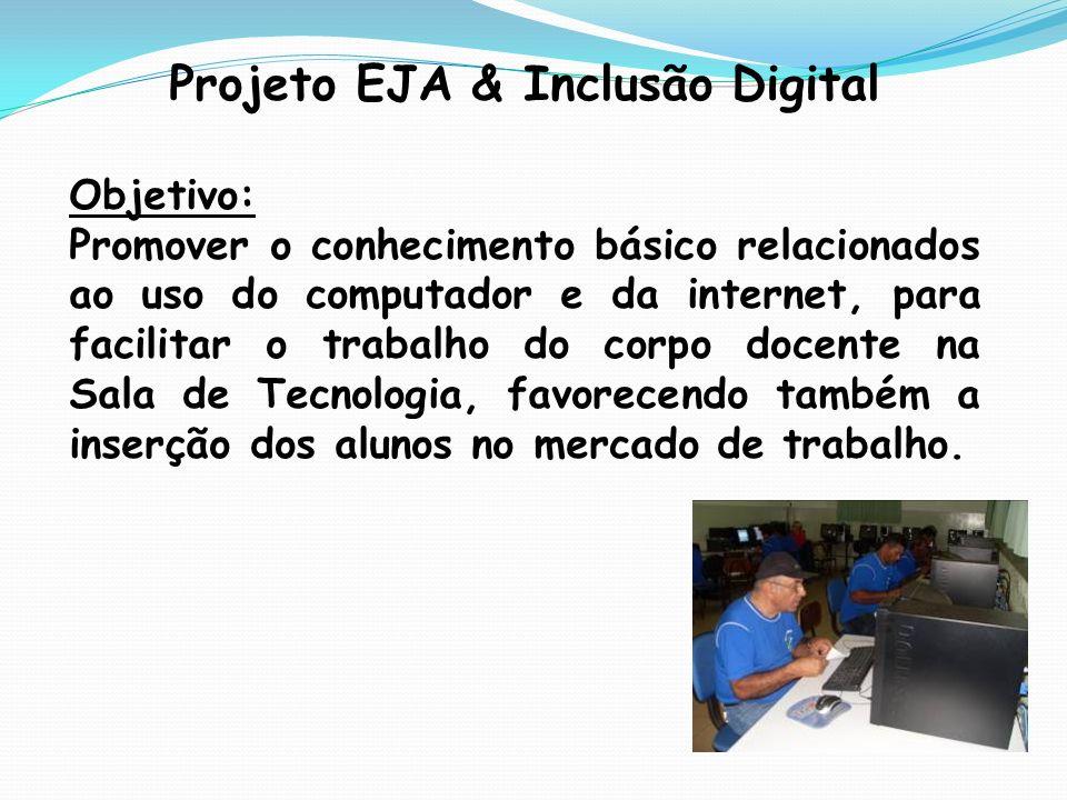 Projeto EJA & Inclusão Digital Objetivo: Promover o conhecimento básico relacionados ao uso do computador e da internet, para facilitar o trabalho do corpo docente na Sala de Tecnologia, favorecendo também a inserção dos alunos no mercado de trabalho.