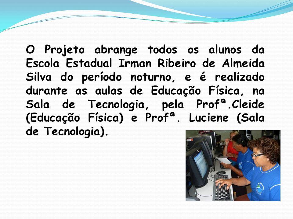 O Projeto abrange todos os alunos da Escola Estadual Irman Ribeiro de Almeida Silva do período noturno, e é realizado durante as aulas de Educação Física, na Sala de Tecnologia, pela Profª.Cleide (Educação Física) e Profª.