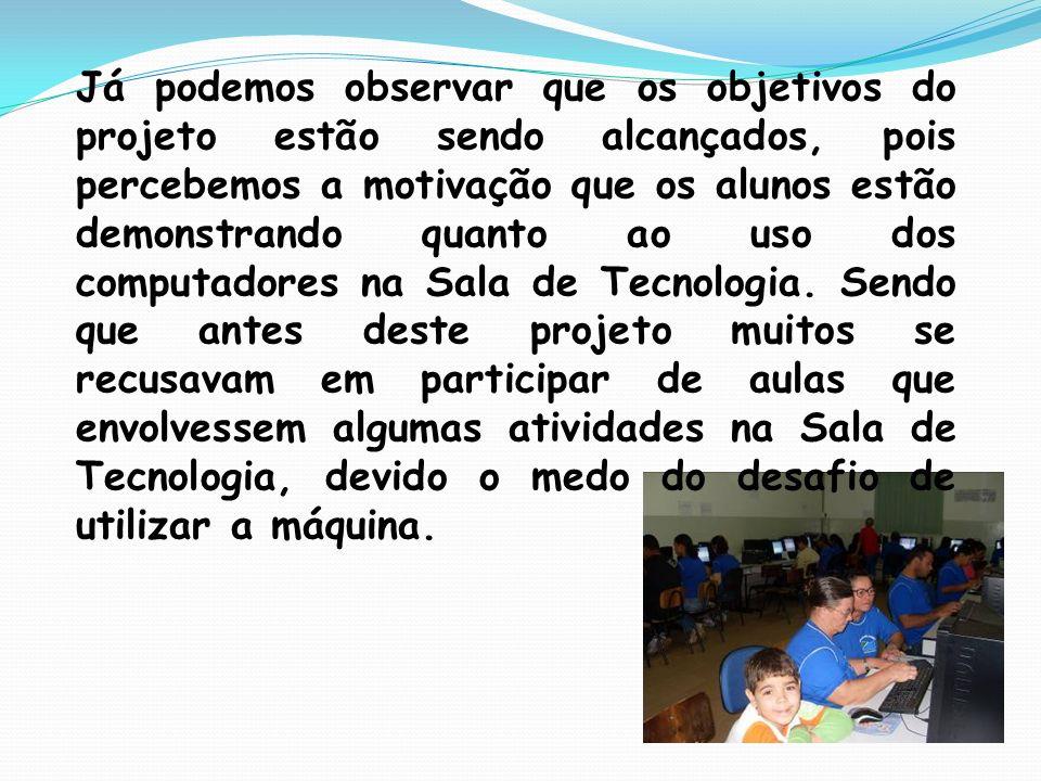 Já podemos observar que os objetivos do projeto estão sendo alcançados, pois percebemos a motivação que os alunos estão demonstrando quanto ao uso dos computadores na Sala de Tecnologia.