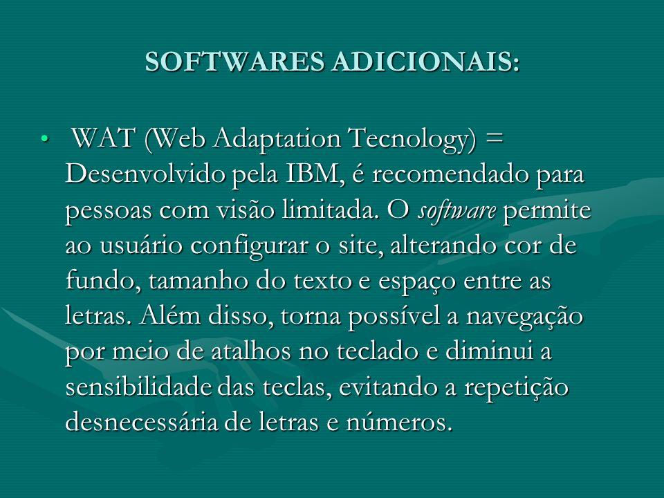 SOFTWARES ADICIONAIS: WAT (Web Adaptation Tecnology) = Desenvolvido pela IBM, é recomendado para pessoas com visão limitada. O software permite ao usu