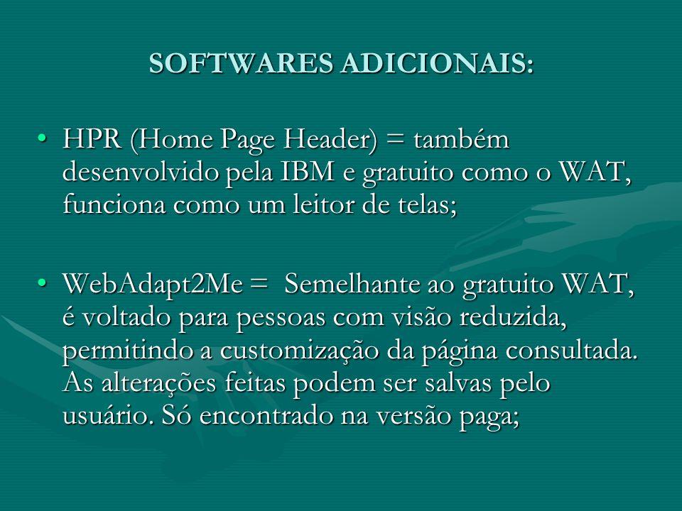 SOFTWARES ADICIONAIS: HPR (Home Page Header) = também desenvolvido pela IBM e gratuito como o WAT, funciona como um leitor de telas;HPR (Home Page Header) = também desenvolvido pela IBM e gratuito como o WAT, funciona como um leitor de telas; WebAdapt2Me = Semelhante ao gratuito WAT, é voltado para pessoas com visão reduzida, permitindo a customização da página consultada.