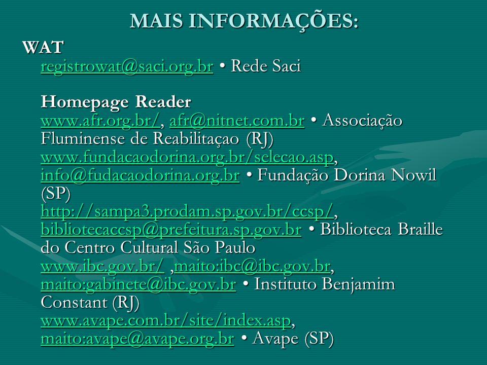 MAIS INFORMAÇÕES: WAT registrowat@saci.org.br Rede Saci Homepage Reader www.afr.org.br/, afr@nitnet.com.br Associação Fluminense de Reabilitaçao (RJ) www.fundacaodorina.org.br/selecao.asp, info@fudacaodorina.org.br Fundação Dorina Nowil (SP) http://sampa3.prodam.sp.gov.br/ccsp/, bibliotecaccsp@prefeitura.sp.gov.br Biblioteca Braille do Centro Cultural São Paulo www.ibc.gov.br/,maito:ibc@ibc.gov.br, maito:gabinete@ibc.gov.br Instituto Benjamim Constant (RJ) www.avape.com.br/site/index.asp, maito:avape@avape.org.br Avape (SP) registrowat@saci.org.br www.afr.org.br/afr@nitnet.com.br www.fundacaodorina.org.br/selecao.asp info@fudacaodorina.org.br http://sampa3.prodam.sp.gov.br/ccsp/ bibliotecaccsp@prefeitura.sp.gov.br www.ibc.gov.br/maito:ibc@ibc.gov.br maito:gabinete@ibc.gov.br www.avape.com.br/site/index.asp maito:avape@avape.org.br registrowat@saci.org.br www.afr.org.br/afr@nitnet.com.br www.fundacaodorina.org.br/selecao.asp info@fudacaodorina.org.br http://sampa3.prodam.sp.gov.br/ccsp/ bibliotecaccsp@prefeitura.sp.gov.br www.ibc.gov.br/maito:ibc@ibc.gov.br maito:gabinete@ibc.gov.br www.avape.com.br/site/index.asp maito:avape@avape.org.br