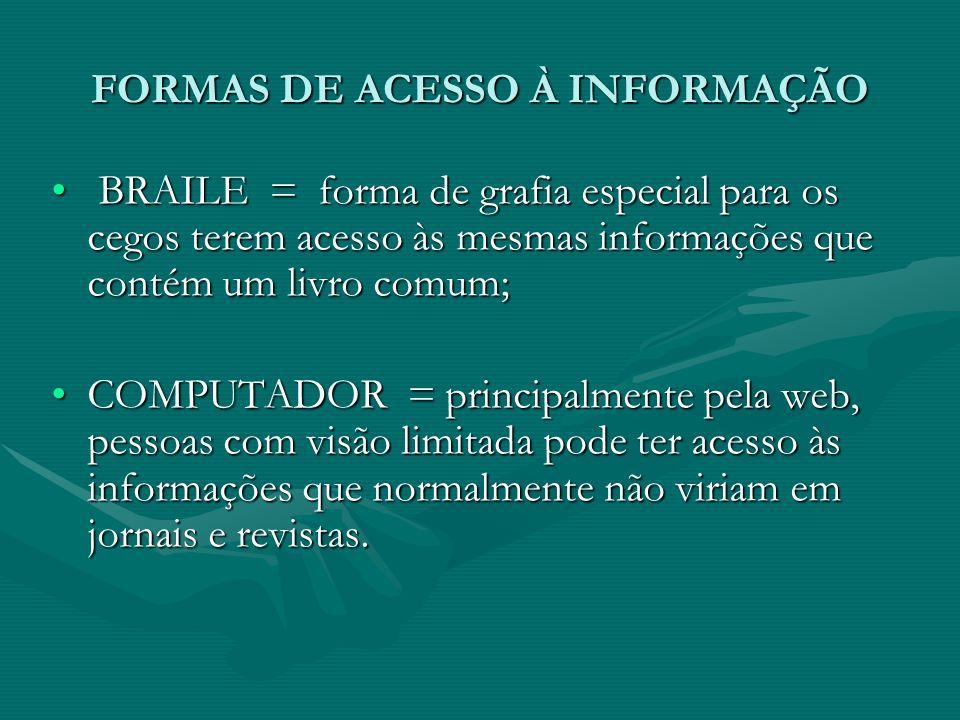 FORMAS DE ACESSO À INFORMAÇÃO BRAILE = forma de grafia especial para os cegos terem acesso às mesmas informações que contém um livro comum; BRAILE = f