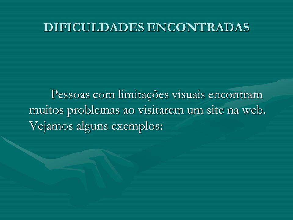 DIFICULDADES ENCONTRADAS Pessoas com limitações visuais encontram muitos problemas ao visitarem um site na web. Vejamos alguns exemplos: Pessoas com l