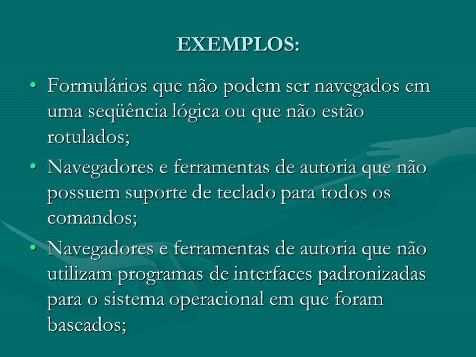 EXEMPLOS: Formulários que não podem ser navegados em uma seqüência lógica ou que não estão rotulados;Formulários que não podem ser navegados em uma seqüência lógica ou que não estão rotulados; Navegadores e ferramentas de autoria que não possuem suporte de teclado para todos os comandos;Navegadores e ferramentas de autoria que não possuem suporte de teclado para todos os comandos; Navegadores e ferramentas de autoria que não utilizam programas de interfaces padronizadas para o sistema operacional em que foram baseados;Navegadores e ferramentas de autoria que não utilizam programas de interfaces padronizadas para o sistema operacional em que foram baseados;