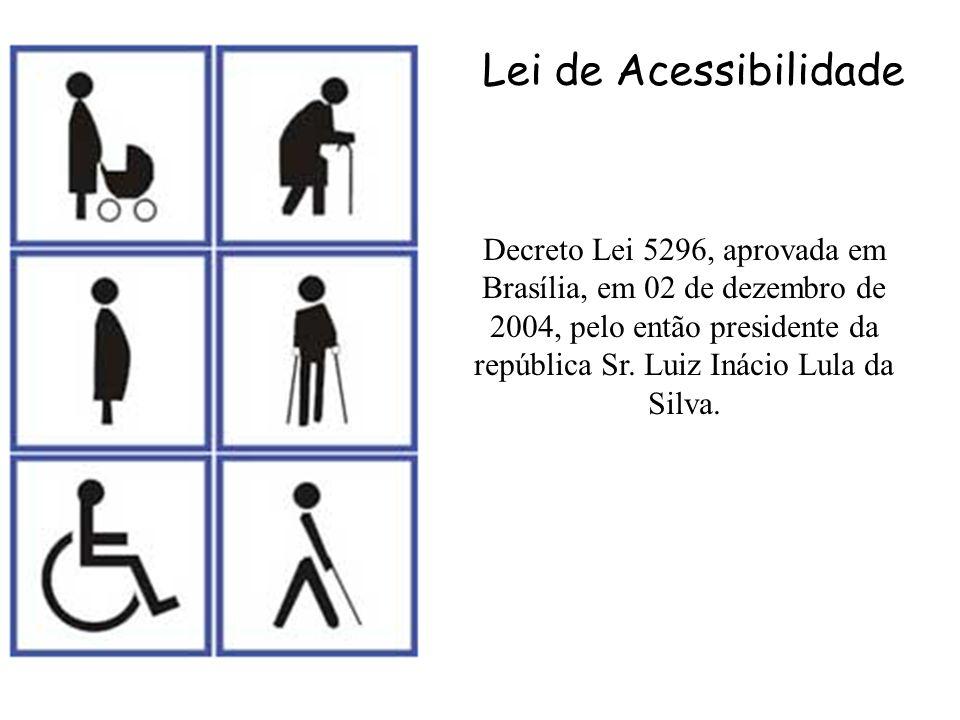 Decreto Lei 5296, aprovada em Brasília, em 02 de dezembro de 2004, pelo então presidente da república Sr. Luiz Inácio Lula da Silva. Lei de Acessibili