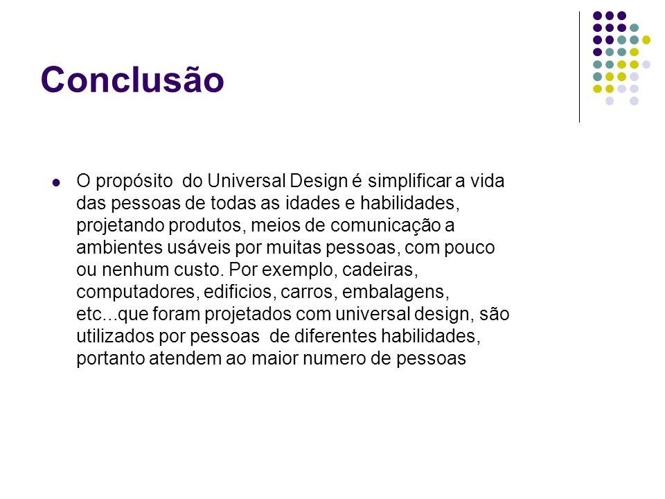Conclusão O propósito do Universal Design é simplificar a vida das pessoas de todas as idades e habilidades, projetando produtos, meios de comunicação