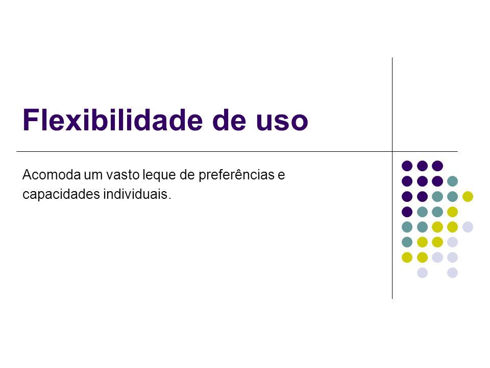 Flexibilidade de uso Acomoda um vasto leque de preferências e capacidades individuais.