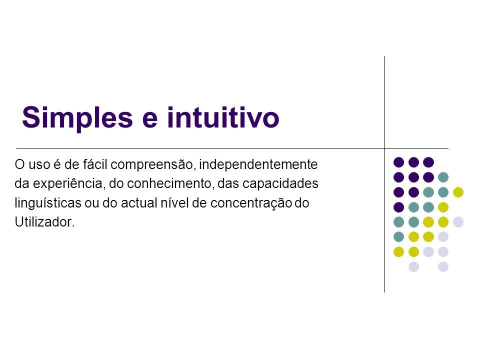 Simples e intuitivo O uso é de fácil compreensão, independentemente da experiência, do conhecimento, das capacidades linguísticas ou do actual nível d