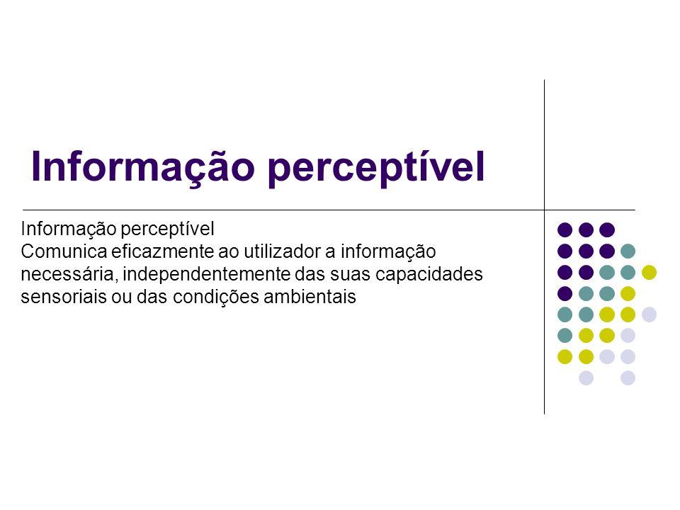 Informação perceptível Comunica eficazmente ao utilizador a informação necessária, independentemente das suas capacidades sensoriais ou das condições