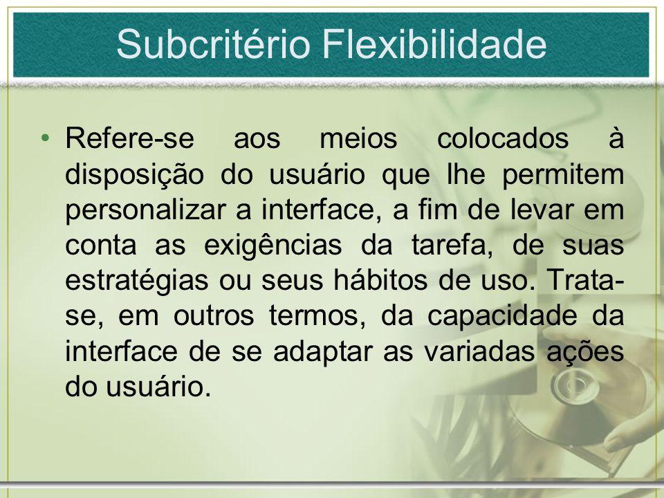 Subcritério Flexibilidade Refere-se aos meios colocados à disposição do usuário que lhe permitem personalizar a interface, a fim de levar em conta as