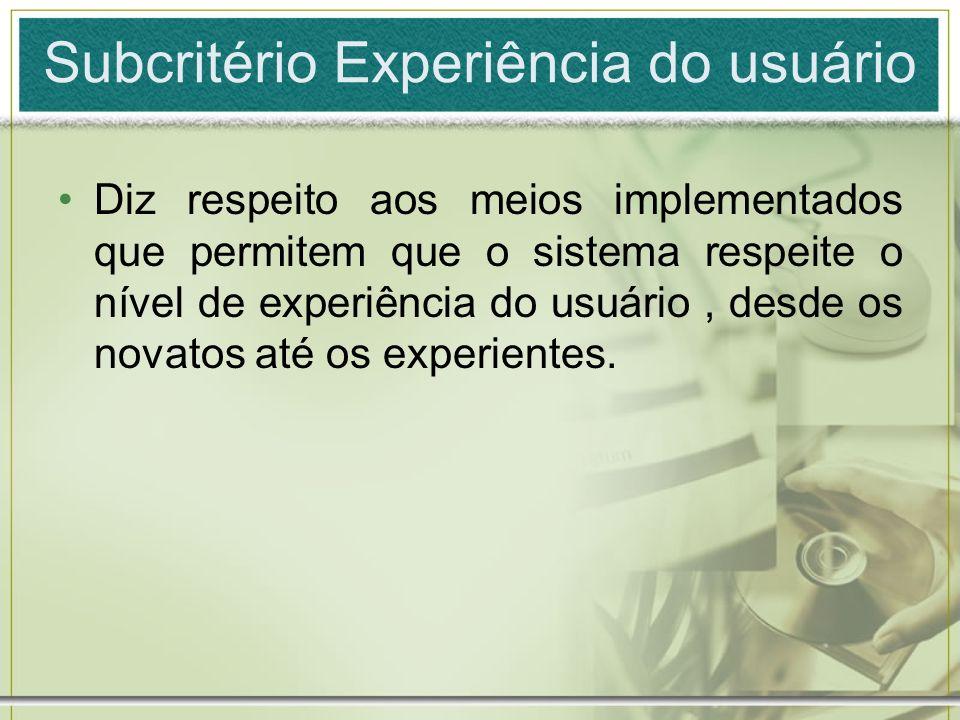 Subcritério Experiência do usuário Diz respeito aos meios implementados que permitem que o sistema respeite o nível de experiência do usuário, desde o