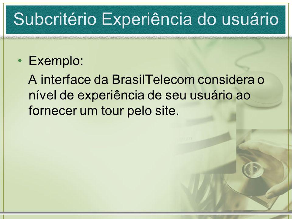 Subcritério Experiência do usuário Exemplo: A interface da BrasilTelecom considera o nível de experiência de seu usuário ao fornecer um tour pelo site