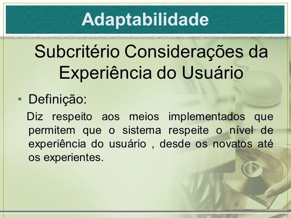 Adaptabilidade Definição: Diz respeito aos meios implementados que permitem que o sistema respeite o nível de experiência do usuário, desde os novatos