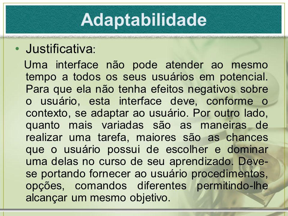 Adaptabilidade Justificativa : Uma interface não pode atender ao mesmo tempo a todos os seus usuários em potencial. Para que ela não tenha efeitos neg