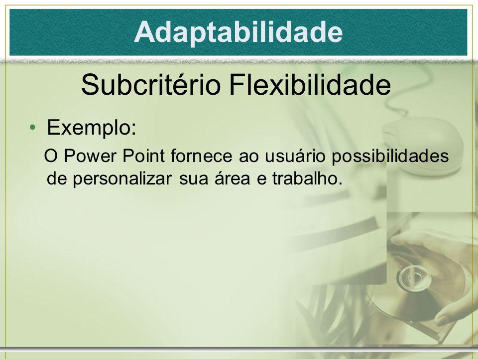 Adaptabilidade Exemplo: O Power Point fornece ao usuário possibilidades de personalizar sua área e trabalho. Subcritério Flexibilidade