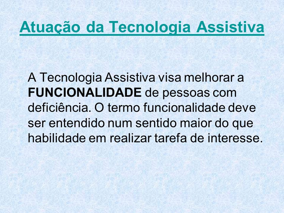 Atuação da Tecnologia Assistiva A Tecnologia Assistiva visa melhorar a FUNCIONALIDADE de pessoas com deficiência. O termo funcionalidade deve ser ente
