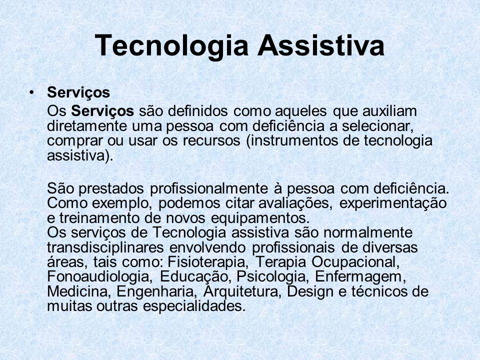 Tecnologia Assistiva Serviços Os Serviços são definidos como aqueles que auxiliam diretamente uma pessoa com deficiência a selecionar, comprar ou usar