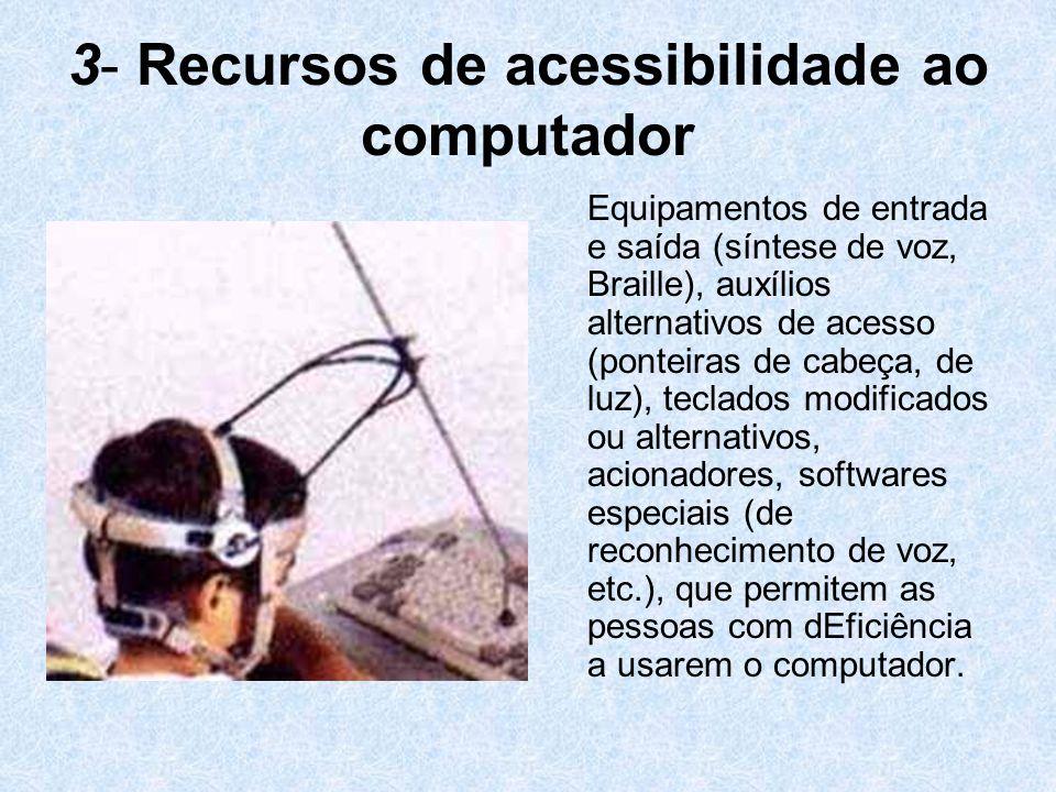 3- Recursos de acessibilidade ao computador Equipamentos de entrada e saída (síntese de voz, Braille), auxílios alternativos de acesso (ponteiras de c