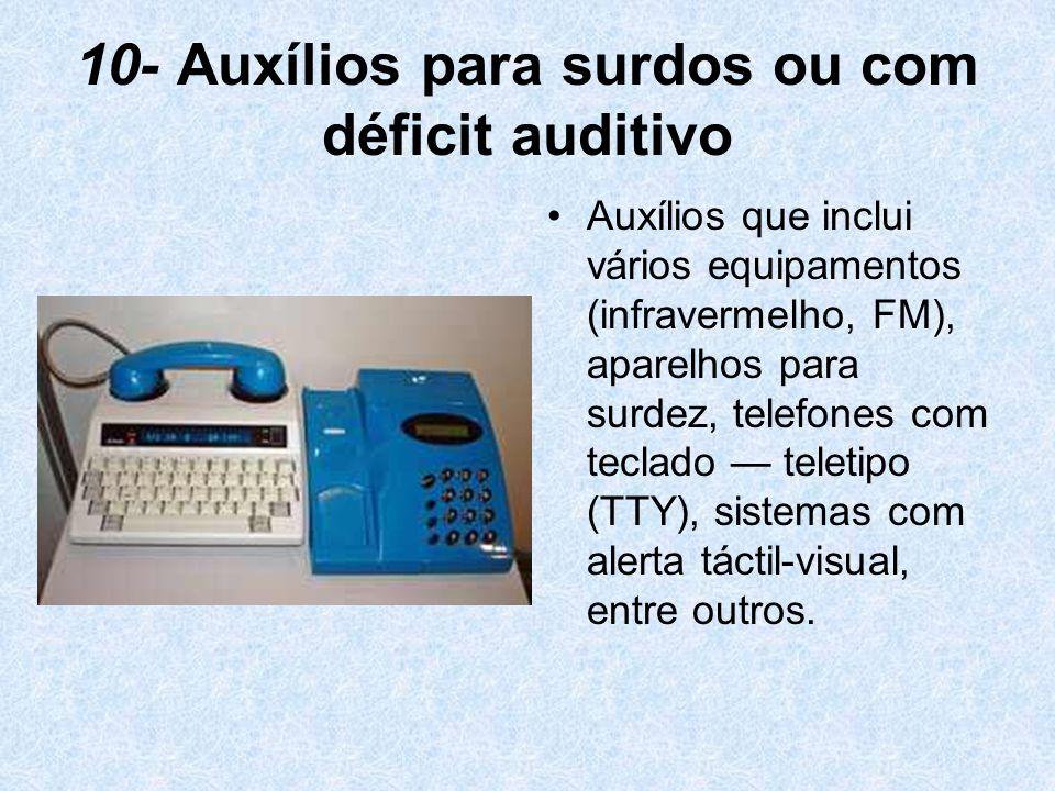 10- Auxílios para surdos ou com déficit auditivo Auxílios que inclui vários equipamentos (infravermelho, FM), aparelhos para surdez, telefones com tec