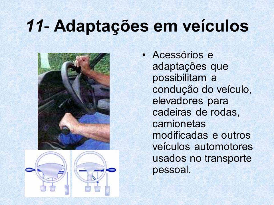 11- Adaptações em veículos Acessórios e adaptações que possibilitam a condução do veículo, elevadores para cadeiras de rodas, camionetas modificadas e