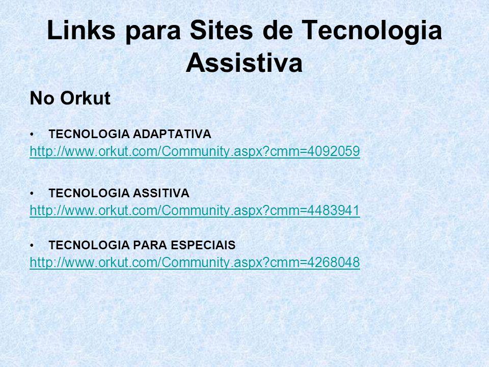 Links para Sites de Tecnologia Assistiva No Orkut TECNOLOGIA ADAPTATIVA http://www.orkut.com/Community.aspx?cmm=4092059 TECNOLOGIA ASSITIVA http://www