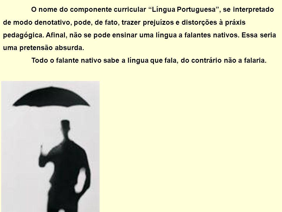 O nome do componente curricular Língua Portuguesa, se interpretado de modo denotativo, pode, de fato, trazer prejuízos e distorções à práxis pedagógic