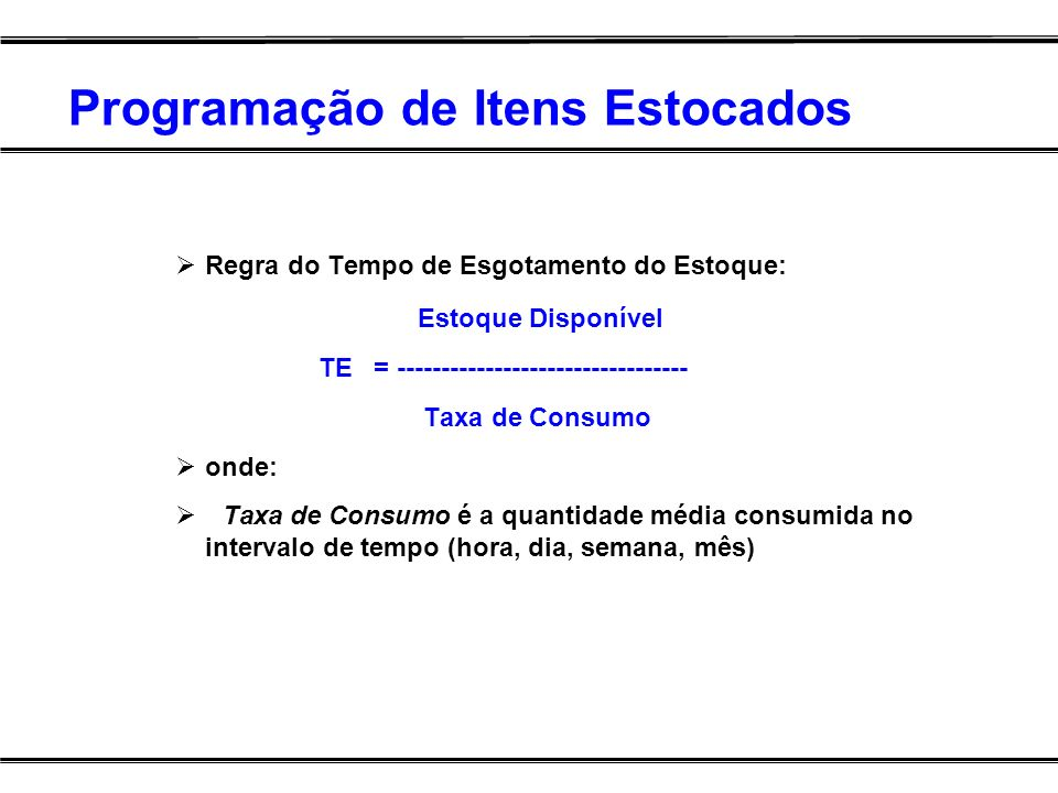 Programação de Itens Estocados Regra do Tempo de Esgotamento do Estoque: Estoque Disponível TE = --------------------------------- Taxa de Consumo ond