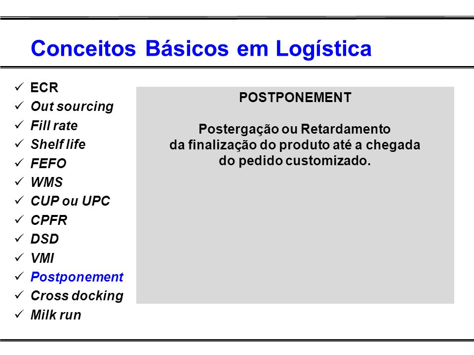 Conceitos Básicos em Logística ECR Out sourcing Fill rate Shelf life FEFO WMS CUP ou UPC CPFR DSD VMI Postponement Cross docking Milk run POSTPONEMENT