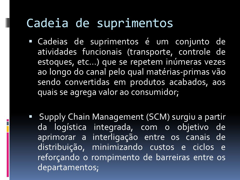 Cadeia de suprimentos Cadeias de suprimentos é um conjunto de atividades funcionais (transporte, controle de estoques, etc...) que se repetem inúmeras