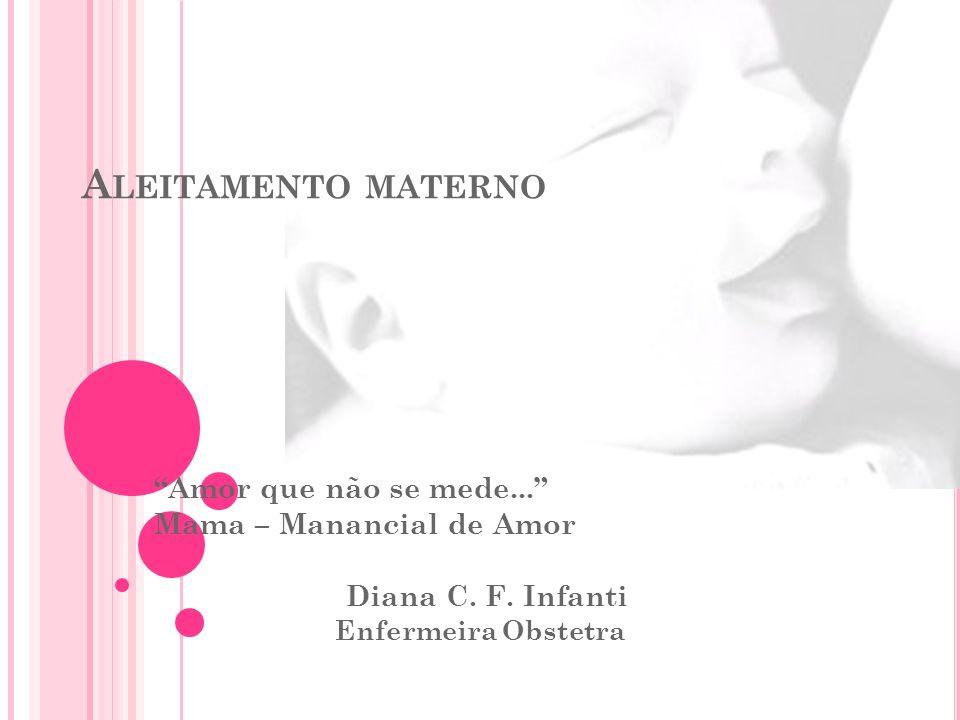 A LEITAMENTO MATERNO Amor que não se mede... Mama – Manancial de Amor Diana C. F. Infanti Enfermeira Obstetra