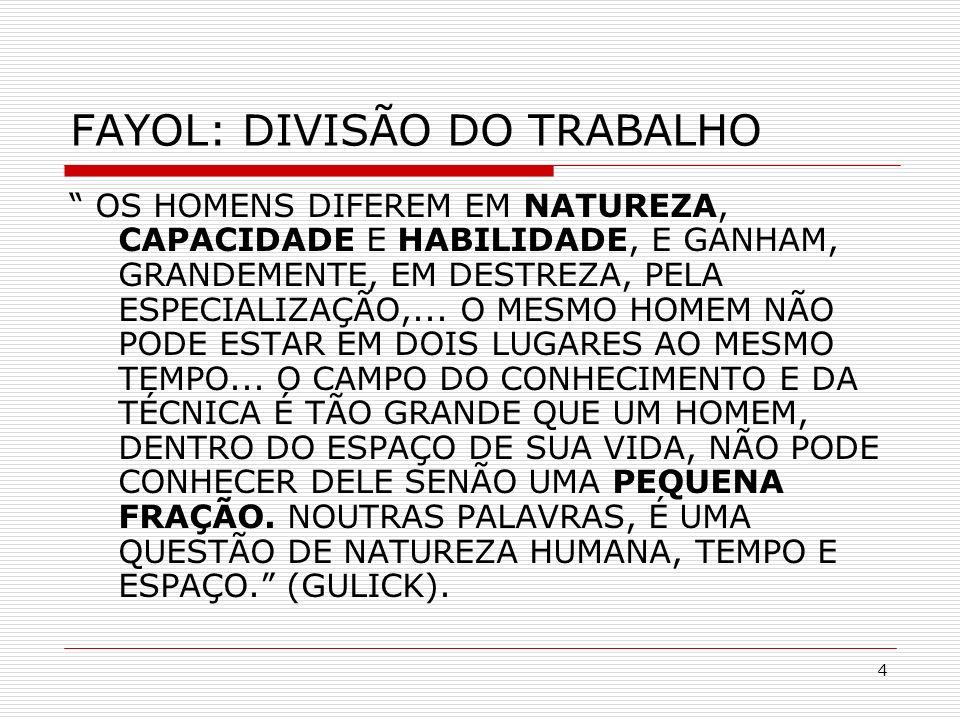 4 FAYOL: DIVISÃO DO TRABALHO OS HOMENS DIFEREM EM NATUREZA, CAPACIDADE E HABILIDADE, E GANHAM, GRANDEMENTE, EM DESTREZA, PELA ESPECIALIZAÇÃO,... O MES
