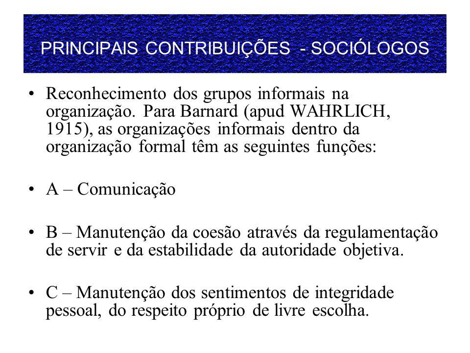 PRINCIPAIS CONTRIBUIÇÕES - SOCIÓLOGOS Reconhecimento dos grupos informais na organização. Para Barnard (apud WAHRLICH, 1915), as organizações informai