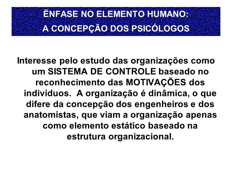 ËNFASE NO ELEMENTO HUMANO: A CONCEPÇÃO DOS PSICÓLOGOS Interesse pelo estudo das organizações como um SISTEMA DE CONTROLE baseado no reconhecimento das MOTIVAÇÕES dos indivíduos.