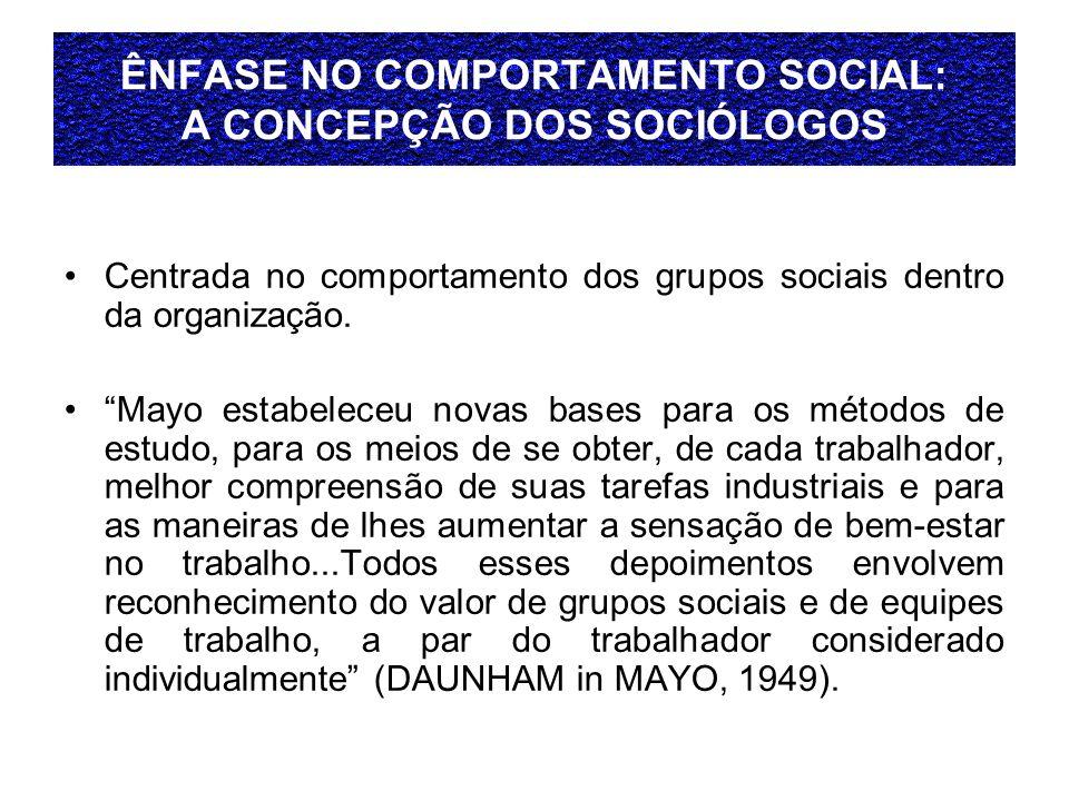 ÊNFASE NO COMPORTAMENTO SOCIAL: A CONCEPÇÃO DOS SOCIÓLOGOS Centrada no comportamento dos grupos sociais dentro da organização. Mayo estabeleceu novas