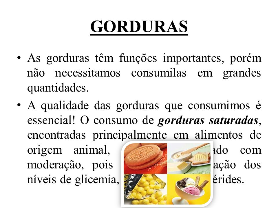 GORDURAS As gorduras têm funções importantes, porém não necessitamos consumilas em grandes quantidades. A qualidade das gorduras que consumimos é esse