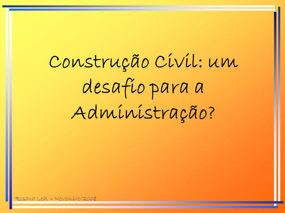 Construção Civil: um desafio para a Administração? Rosana Leal – Novembro/2008
