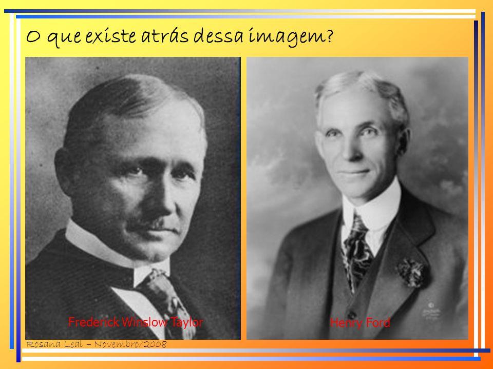 O que existe atrás dessa imagem? Frederick Winslow Taylor Henry Ford Rosana Leal – Novembro/2008