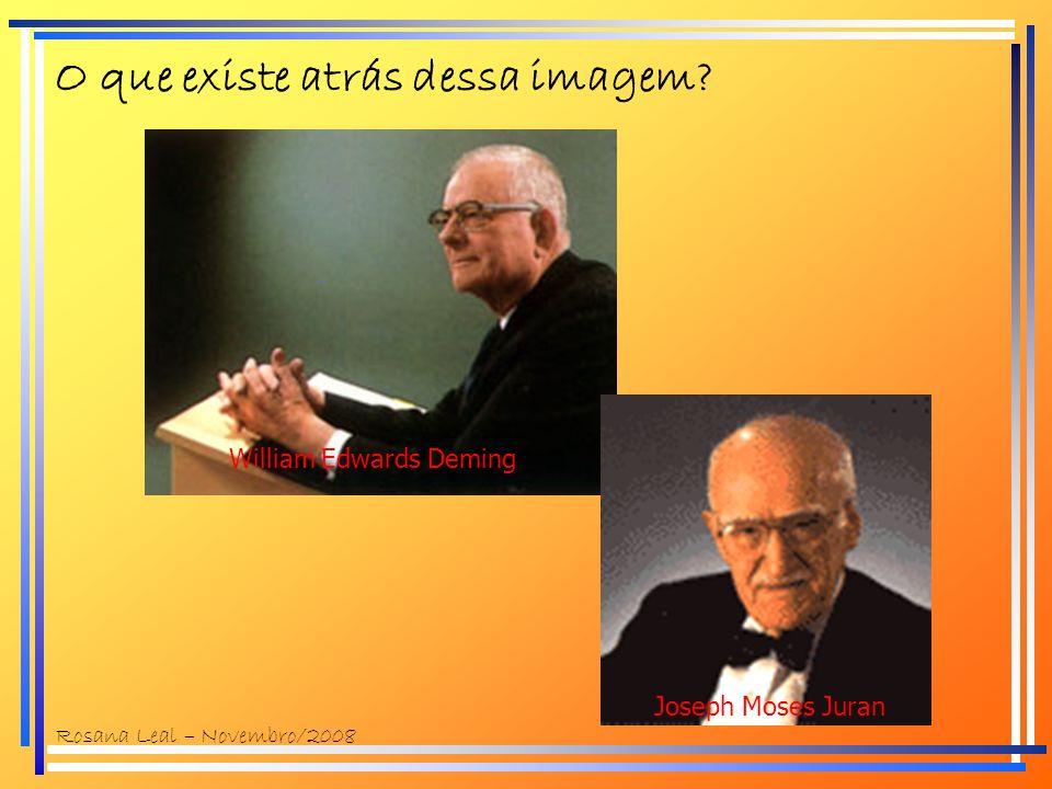 O que existe atrás dessa imagem? William Edwards Deming Joseph Moses Juran Rosana Leal – Novembro/2008