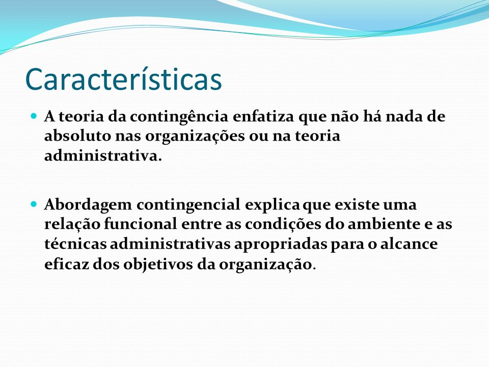 Características A teoria da contingência enfatiza que não há nada de absoluto nas organizações ou na teoria administrativa. Abordagem contingencial ex