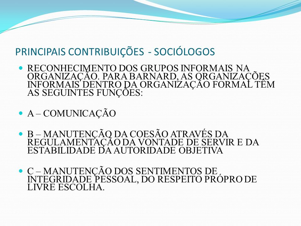 PRINCIPAIS CONTRIBUIÇÕES - SOCIÓLOGOS RECONHECIMENTO DOS GRUPOS INFORMAIS NA ORGANIZAÇÃO. PARA BARNARD, AS ORGANIZAÇÕES INFORMAIS DENTRO DA ORGANIZAÇÃ