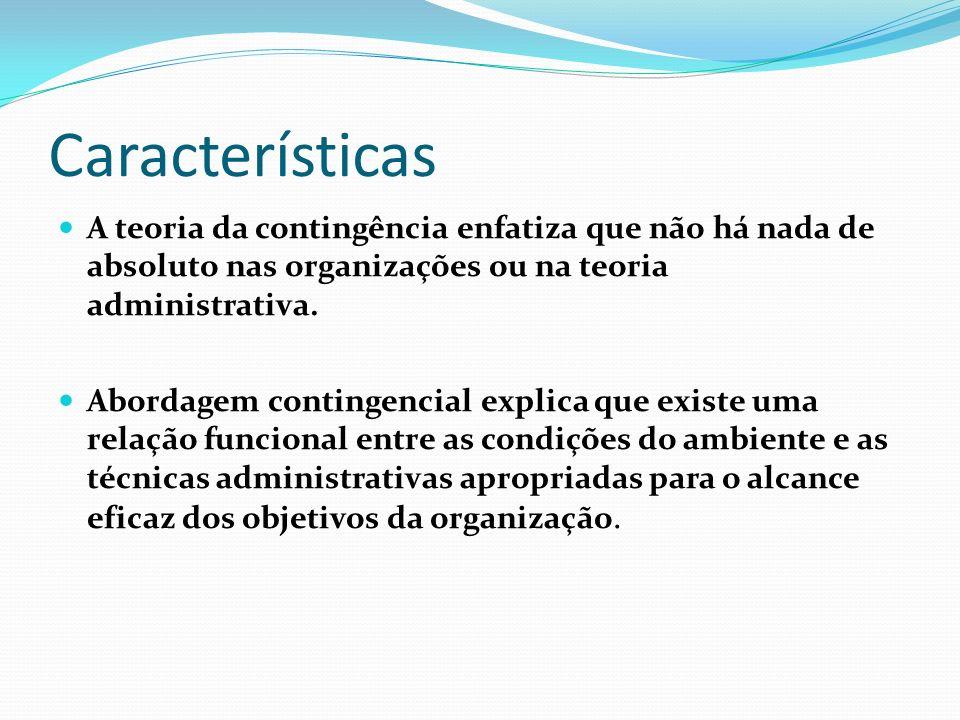 Características A Teoria da Contingência apresenta os seguintes aspectos básicos: Natureza sistêmica, isto é, ela é um sistema aberto; Interação entre si e com o ambiente; Características ambientais são variáveis independentes, enquanto as características organizacionais são variáveis dependentes daquelas.