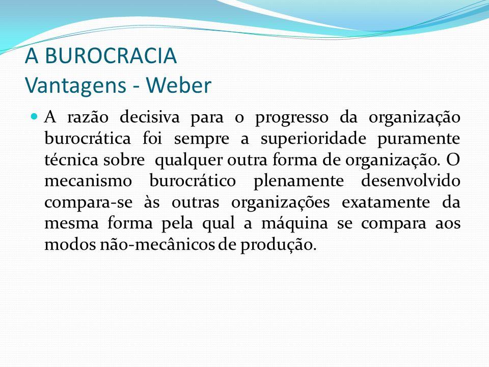 A BUROCRACIA Vantagens - Weber A razão decisiva para o progresso da organização burocrática foi sempre a superioridade puramente técnica sobre qualque