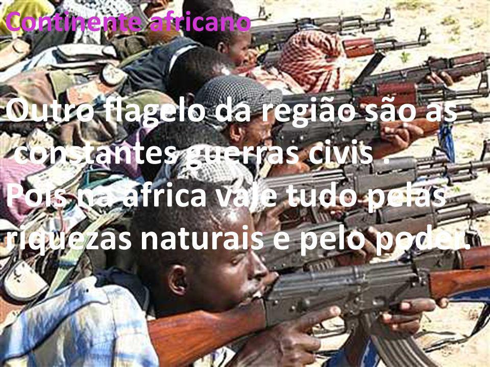26/04/11 Continente africano Outro flagelo da região são as constantes guerras civis. Pois na áfrica vale tudo pelas riquezas naturais e pelo poder.