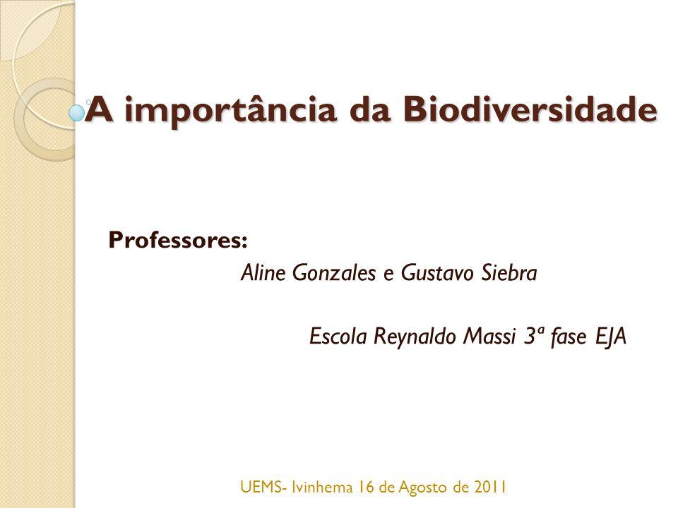 A importância da Biodiversidade Professores: Aline Gonzales e Gustavo Siebra Escola Reynaldo Massi 3ª fase EJA UEMS- Ivinhema 16 de Agosto de 2011