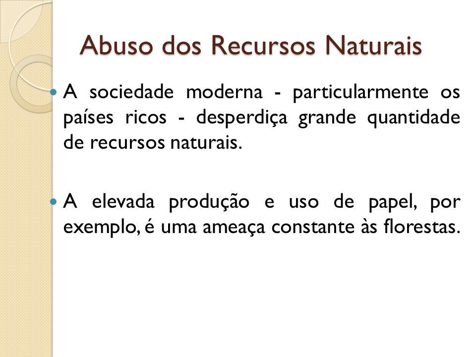 Abuso dos Recursos Naturais A sociedade moderna - particularmente os países ricos - desperdiça grande quantidade de recursos naturais.
