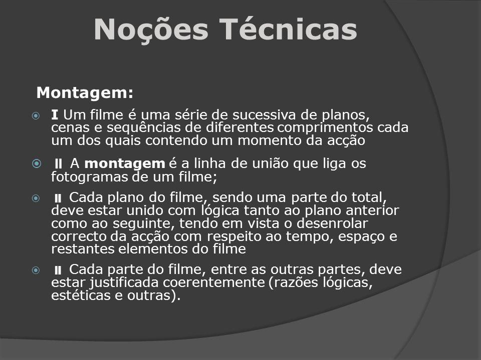 Noções Técnicas Montagem: I Um filme é uma série de sucessiva de planos, cenas e sequências de diferentes comprimentos cada um dos quais contendo um m