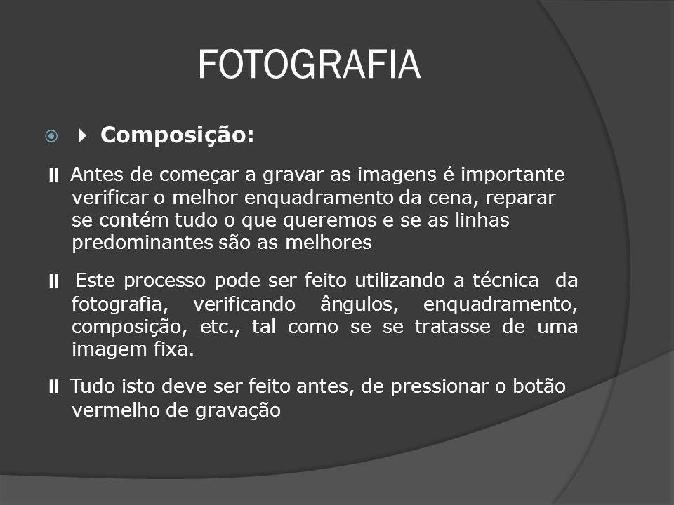 FOTOGRAFIA Composição: Antes de começar a gravar as imagens é importante verificar o melhor enquadramento da cena, reparar se contém tudo o que queremos e se as linhas predominantes são as melhores Este processo pode ser feito utilizando a técnica da fotografia, verificando ângulos, enquadramento, composição, etc., tal como se se tratasse de uma imagem fixa.